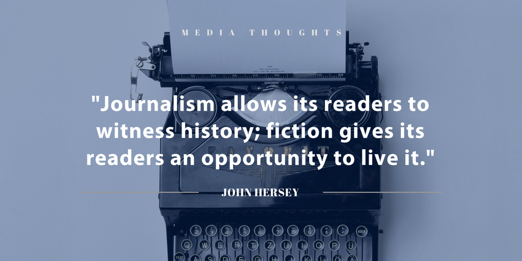 """""""Journalism allows its readers to witness history; fiction gives its readers an opportunity to live it."""" John Hersey"""