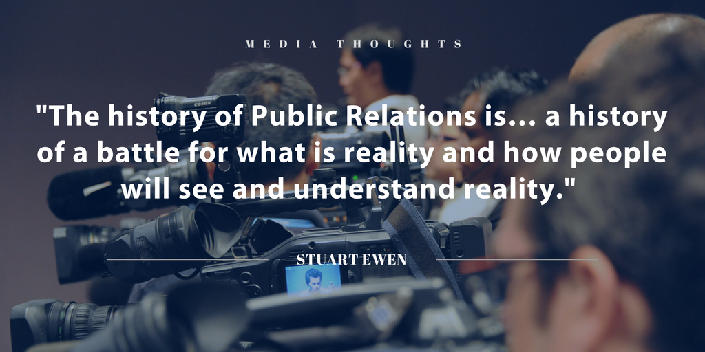 """""""The history of Public Relations is… a history of a battle for what is reality and how people will see and understand reality."""" Stuart Ewen"""