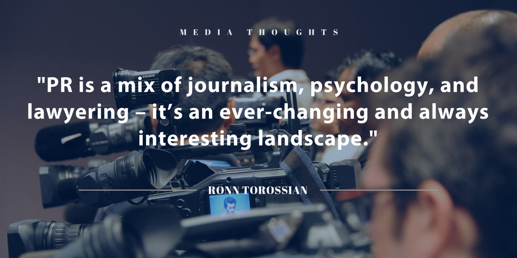 """""""PR is a mix of journalism, psychology, and lawyering – it's an ever-changing and always interesting landscape."""" RONN TOROSSIAN"""