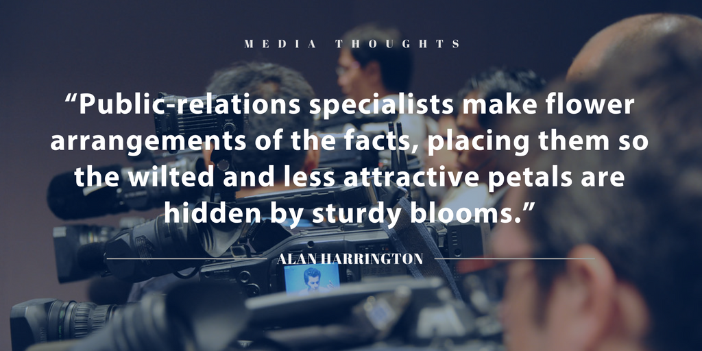 """""""Public-relations specialists make flower arrangements of the facts, placing them so the wilted and less attractive petals are hidden by sturdy blooms."""" ALAN HARRINGTON"""