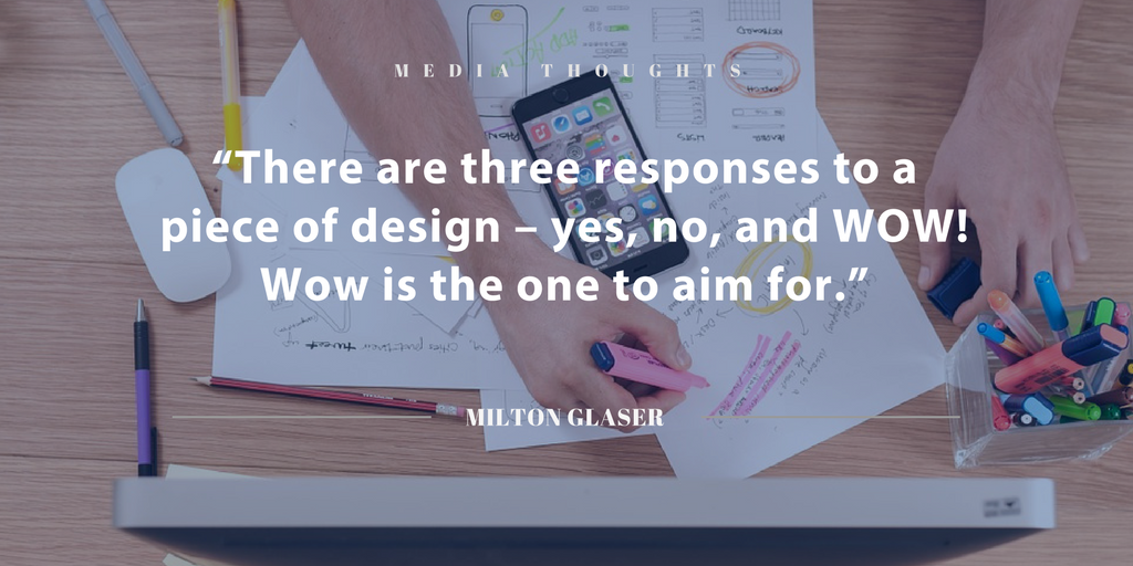 """""""There are three responses to a piece of design – yes, no, and WOW! Wow is the one to aim for."""" Milton Glaser"""
