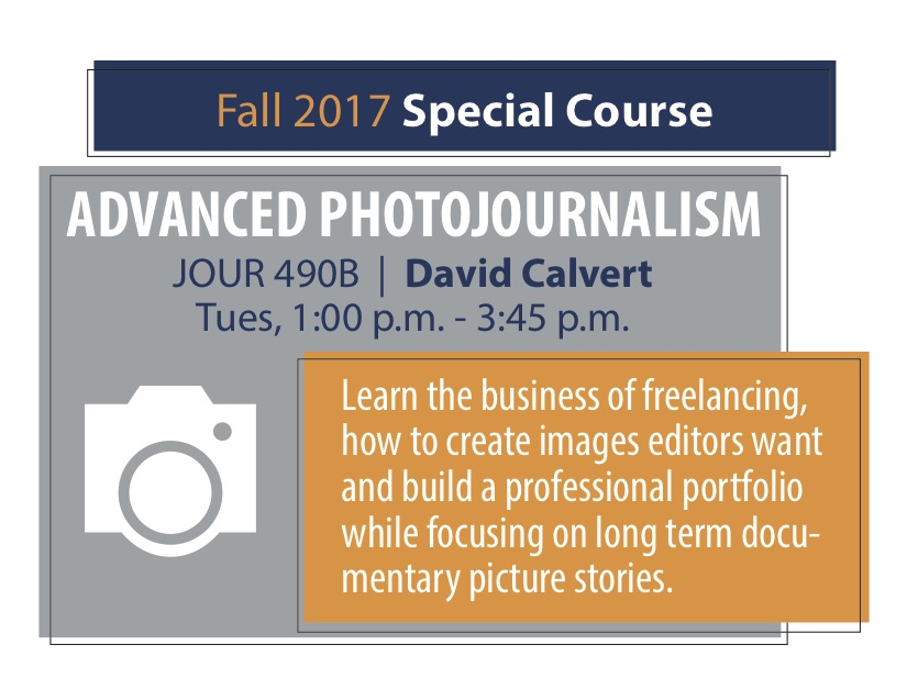 Fall 2017 Special Course ADVANCED PHOTOJOURNALISM JOUR 490B   David Calvert Tues, 1:00 p.m. - 3:45 p.m. Learn the business of freelancing, how to create images editors want and build a professional portfolio while focusing on long term documentary picture stories.