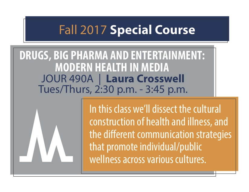 DRUGS, BIG PHARMA AND ENTERTAINMENT: MODERN HEALTH IN MEDIA JOUR 490A   Laura Crosswell Tues/Thurs, 2:30 p.m. - 3:45 p.m. In this class we'll dissect the cultural construction of health and illness, and the di erent communication strategies that promote individual/public wellness across various cultures.