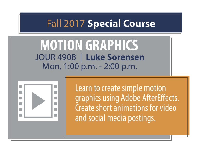 MOTION GRAPHICS JOUR 490B   Luke Sorensen Mon, 1:00 p.m. - 2:00 p.m. Learn to create simple motion graphics using Adobe AfterE ects. Create short animations for video and social media postings.
