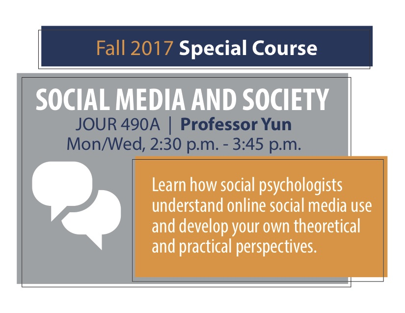 SOCIAL MEDIA AND SOCIETY JOUR 490A   Professor Yun Mon/Wed, 2:30 p.m. - 3:45 p.m. Learn how social psychologists understand online social media use and develop your own theoretical and practical perspectives.