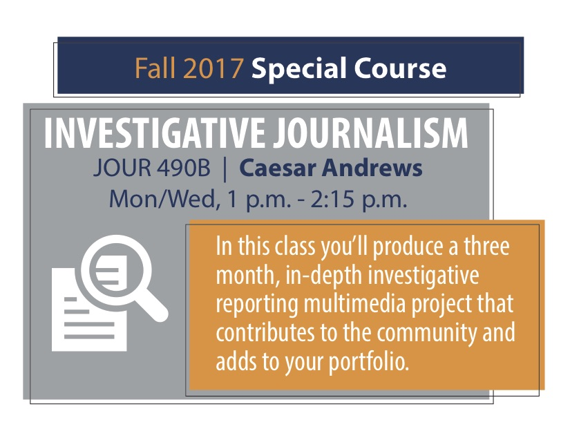 JOUR 490B   Caesar Andrews Mon/Wed, 1 p.m. - 2:15 p.m. In this class you'll produce a three month, in-depth investigative reporting multimedia project that contributes to the community and adds to your portfolio.