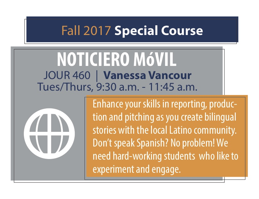 NOTICIERO MóVIL JOUR 460   Vanessa Vancour Tues/Thurs, 9:30 a.m. - 11:45 a.m. Enhance your skills in reporting, produc- tion and pitching as you create bilingual stories with the local Latino community. Don't speak Spanish? No problem! We need hard-working students who like to experiment and engage.